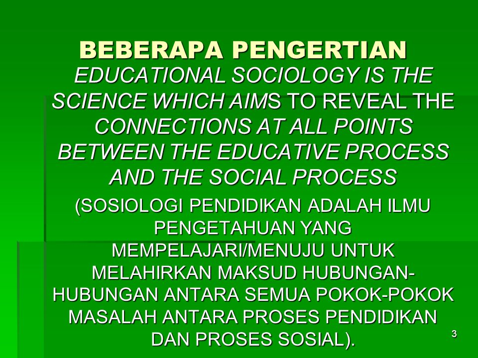 3 BEBERAPA PENGERTIAN EDUCATIONAL SOCIOLOGY IS THE SCIENCE WHICH AIMS TO REVEAL THE CONNECTIONS AT ALL POINTS BETWEEN THE EDUCATIVE PROCESS AND THE SOCIAL PROCESS (SOSIOLOGI PENDIDIKAN ADALAH ILMU PENGETAHUAN YANG MEMPELAJARI/MENUJU UNTUK MELAHIRKAN MAKSUD HUBUNGAN- HUBUNGAN ANTARA SEMUA POKOK-POKOK MASALAH ANTARA PROSES PENDIDIKAN DAN PROSES SOSIAL).