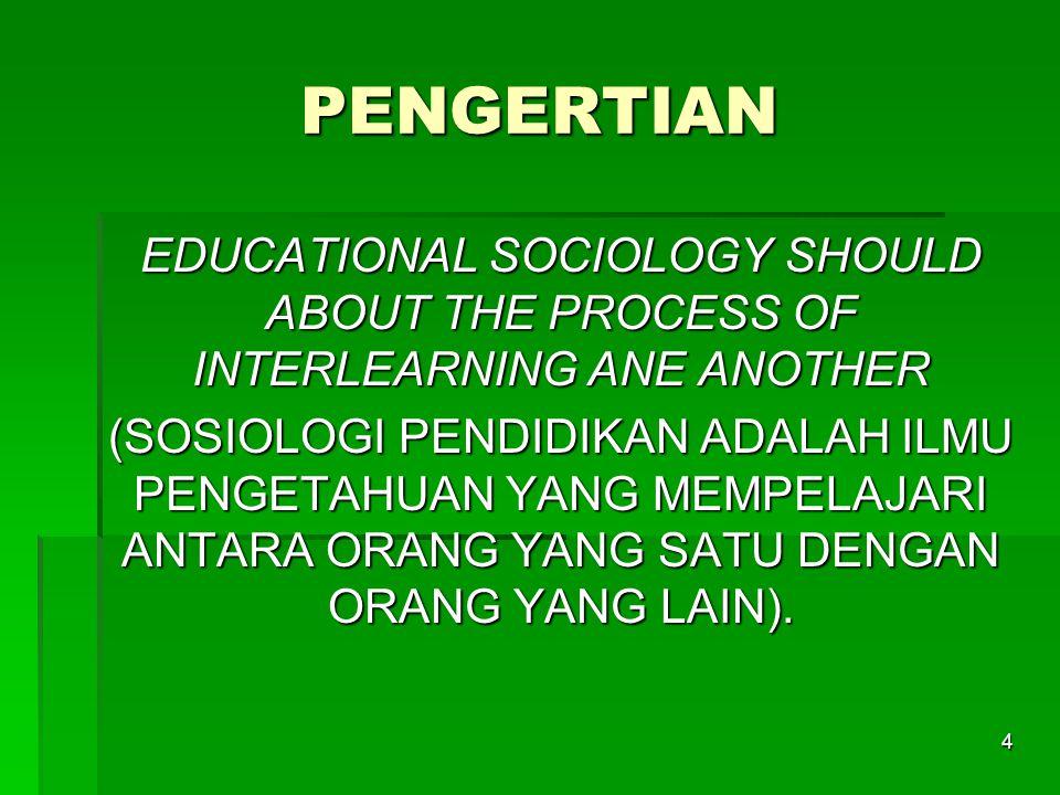 4 PENGERTIAN EDUCATIONAL SOCIOLOGY SHOULD ABOUT THE PROCESS OF INTERLEARNING ANE ANOTHER (SOSIOLOGI PENDIDIKAN ADALAH ILMU PENGETAHUAN YANG MEMPELAJARI ANTARA ORANG YANG SATU DENGAN ORANG YANG LAIN).