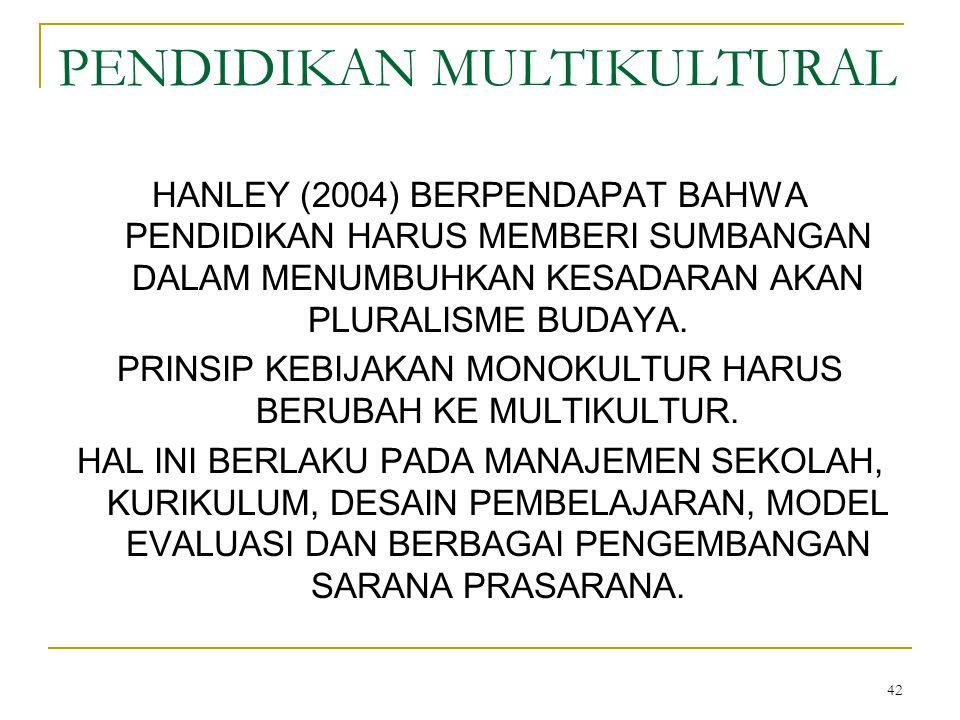 42 PENDIDIKAN MULTIKULTURAL HANLEY (2004) BERPENDAPAT BAHWA PENDIDIKAN HARUS MEMBERI SUMBANGAN DALAM MENUMBUHKAN KESADARAN AKAN PLURALISME BUDAYA.