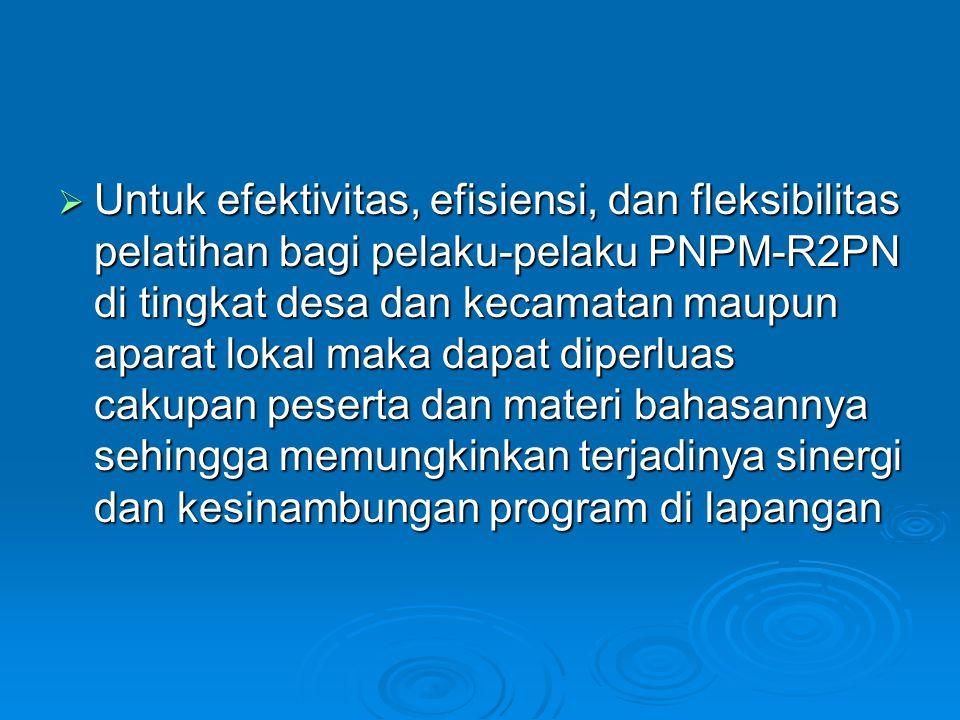  Untuk efektivitas, efisiensi, dan fleksibilitas pelatihan bagi pelaku-pelaku PNPM-R2PN di tingkat desa dan kecamatan maupun aparat lokal maka dapat