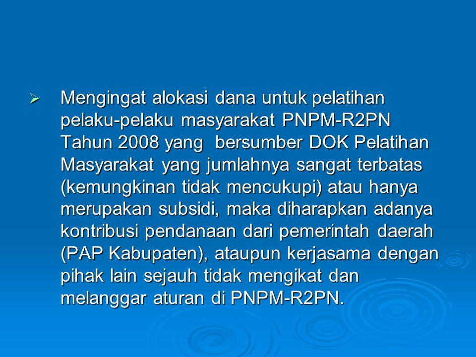  Mengingat alokasi dana untuk pelatihan pelaku-pelaku masyarakat PNPM-R2PN Tahun 2008 yang bersumber DOK Pelatihan Masyarakat yang jumlahnya sangat terbatas (kemungkinan tidak mencukupi) atau hanya merupakan subsidi, maka diharapkan adanya kontribusi pendanaan dari pemerintah daerah (PAP Kabupaten), ataupun kerjasama dengan pihak lain sejauh tidak mengikat dan melanggar aturan di PNPM-R2PN.