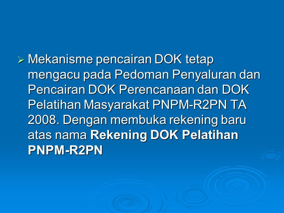  Mekanisme pencairan DOK tetap mengacu pada Pedoman Penyaluran dan Pencairan DOK Perencanaan dan DOK Pelatihan Masyarakat PNPM-R2PN TA 2008. Dengan m
