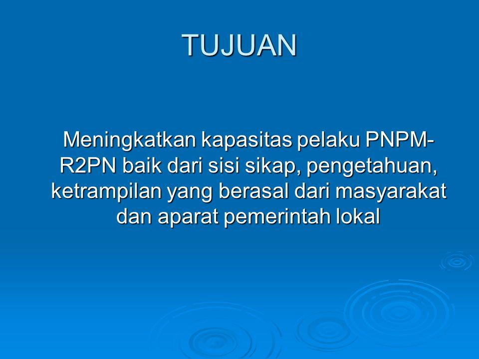 TUJUAN Meningkatkan kapasitas pelaku PNPM- R2PN baik dari sisi sikap, pengetahuan, ketrampilan yang berasal dari masyarakat dan aparat pemerintah loka