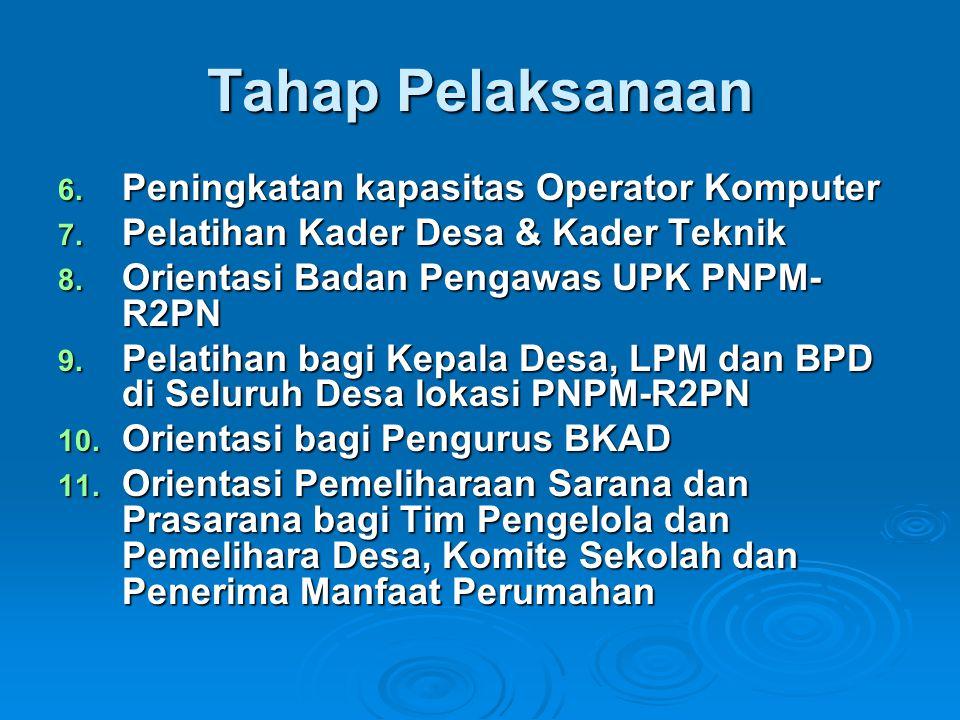 Tahap Pelaksanaan 6. Peningkatan kapasitas Operator Komputer 7. Pelatihan Kader Desa & Kader Teknik 8. Orientasi Badan Pengawas UPK PNPM- R2PN 9. Pela