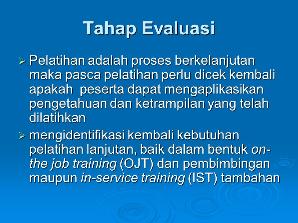 Tahap Evaluasi  Pelatihan adalah proses berkelanjutan maka pasca pelatihan perlu dicek kembali apakah peserta dapat mengaplikasikan pengetahuan dan ketrampilan yang telah dilatihkan  mengidentifikasi kembali kebutuhan pelatihan lanjutan, baik dalam bentuk on- the job training (OJT) dan pembimbingan maupun in-service training (IST) tambahan