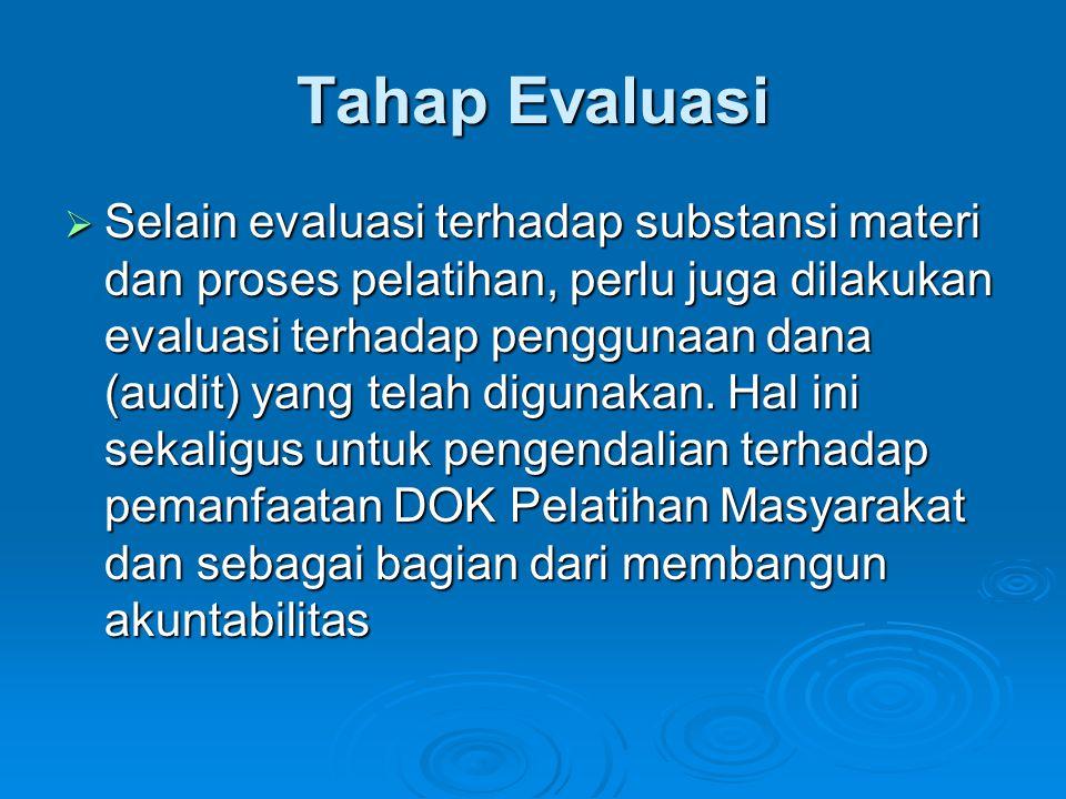 Tahap Evaluasi  Selain evaluasi terhadap substansi materi dan proses pelatihan, perlu juga dilakukan evaluasi terhadap penggunaan dana (audit) yang t