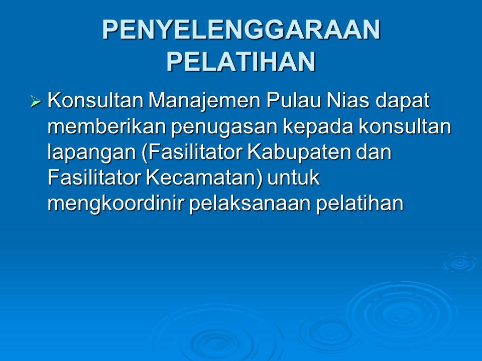 PENYELENGGARAAN PELATIHAN  Konsultan Manajemen Pulau Nias dapat memberikan penugasan kepada konsultan lapangan (Fasilitator Kabupaten dan Fasilitator Kecamatan) untuk mengkoordinir pelaksanaan pelatihan