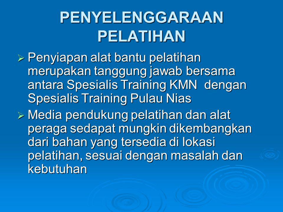 PENYELENGGARAAN PELATIHAN  Penyiapan alat bantu pelatihan merupakan tanggung jawab bersama antara Spesialis Training KMN dengan Spesialis Training Pulau Nias  Media pendukung pelatihan dan alat peraga sedapat mungkin dikembangkan dari bahan yang tersedia di lokasi pelatihan, sesuai dengan masalah dan kebutuhan