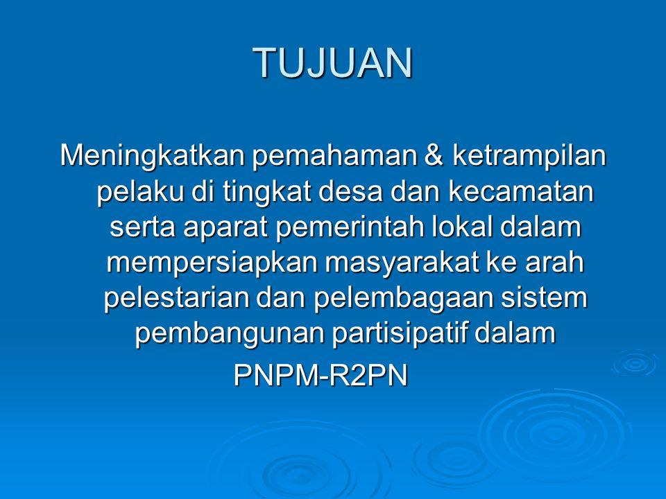 TUJUAN Meningkatkan pemahaman & ketrampilan pelaku di tingkat desa dan kecamatan serta aparat pemerintah lokal dalam mempersiapkan masyarakat ke arah pelestarian dan pelembagaan sistem pembangunan partisipatif dalam PNPM-R2PN
