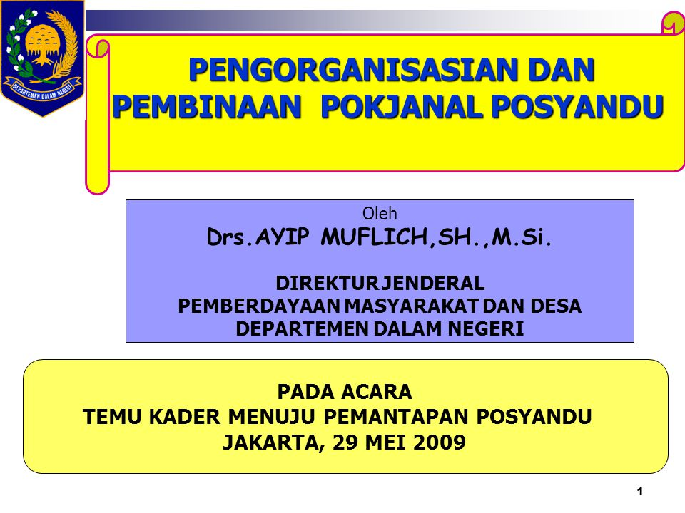 1 PENGORGANISASIAN DAN PEMBINAAN POKJANAL POSYANDU PADA ACARA TEMU KADER MENUJU PEMANTAPAN POSYANDU JAKARTA, 29 MEI 2009 Oleh Drs.AYIP MUFLICH,SH.,M.S
