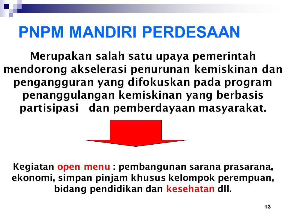 13 PNPM MANDIRI PERDESAAN Merupakan salah satu upaya pemerintah mendorong akselerasi penurunan kemiskinan dan pengangguran yang difokuskan pada progra