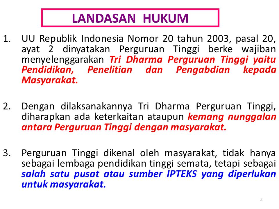 LANDASAN HUKUM 1.UU Republik Indonesia Nomor 20 tahun 2003, pasal 20, ayat 2 dinyatakan Perguruan Tinggi berke wajiban menyelenggarakan Tri Dharma Per