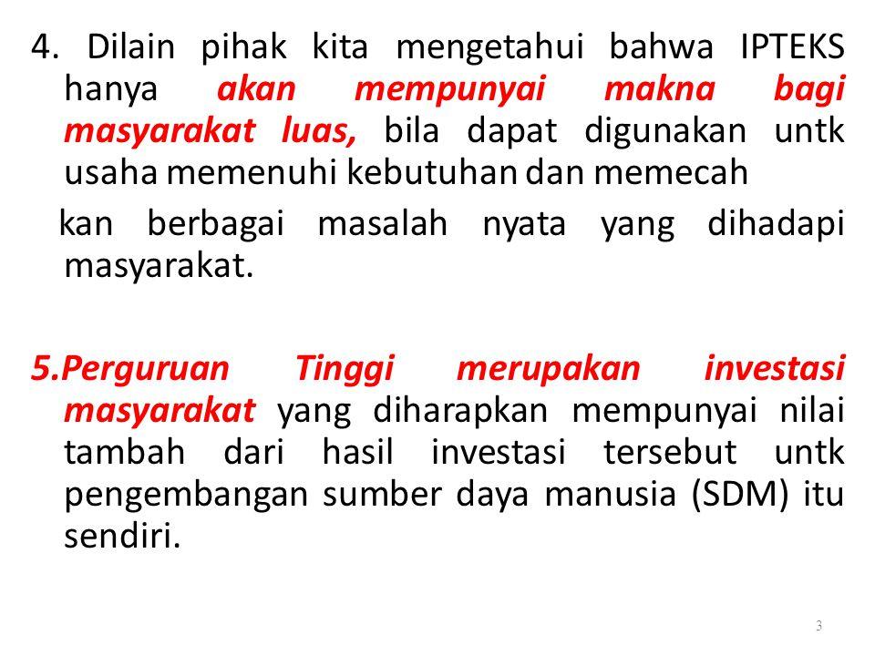 4. Dilain pihak kita mengetahui bahwa IPTEKS hanya akan mempunyai makna bagi masyarakat luas, bila dapat digunakan untk usaha memenuhi kebutuhan dan m