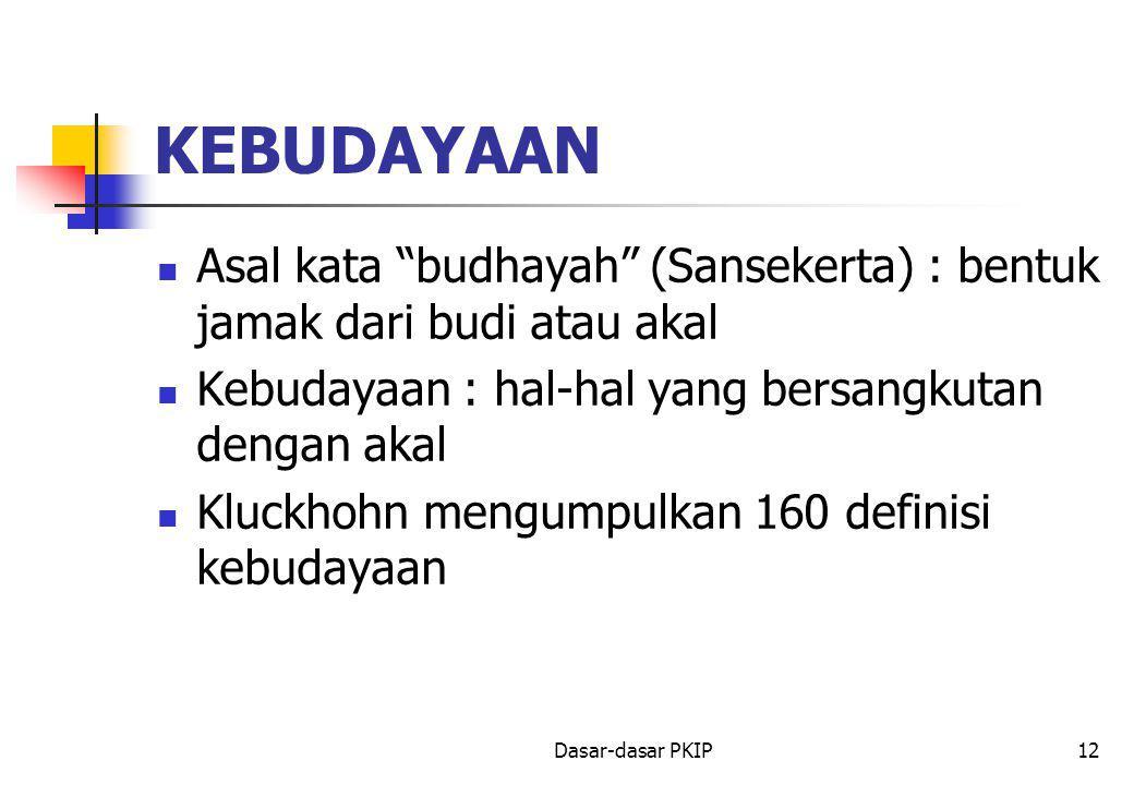 Dasar-dasar PKIP12 KEBUDAYAAN Asal kata budhayah (Sansekerta) : bentuk jamak dari budi atau akal Kebudayaan : hal-hal yang bersangkutan dengan akal Kluckhohn mengumpulkan 160 definisi kebudayaan