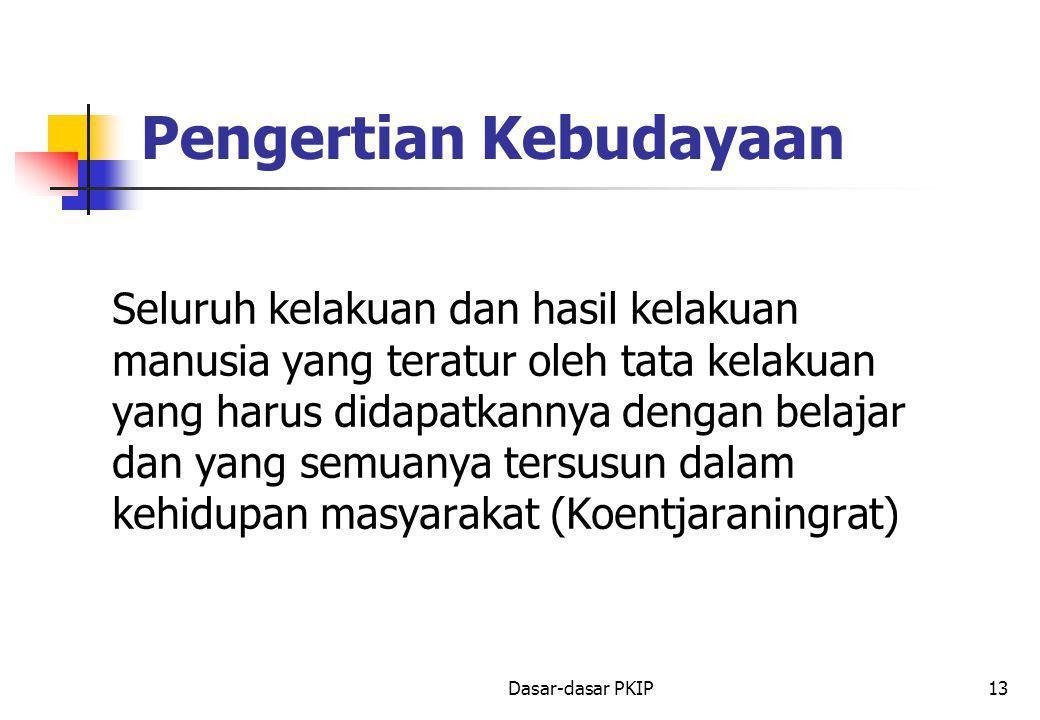 Dasar-dasar PKIP13 Pengertian Kebudayaan Seluruh kelakuan dan hasil kelakuan manusia yang teratur oleh tata kelakuan yang harus didapatkannya dengan belajar dan yang semuanya tersusun dalam kehidupan masyarakat (Koentjaraningrat)