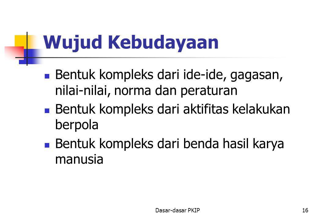 Dasar-dasar PKIP16 Wujud Kebudayaan Bentuk kompleks dari ide-ide, gagasan, nilai-nilai, norma dan peraturan Bentuk kompleks dari aktifitas kelakukan berpola Bentuk kompleks dari benda hasil karya manusia