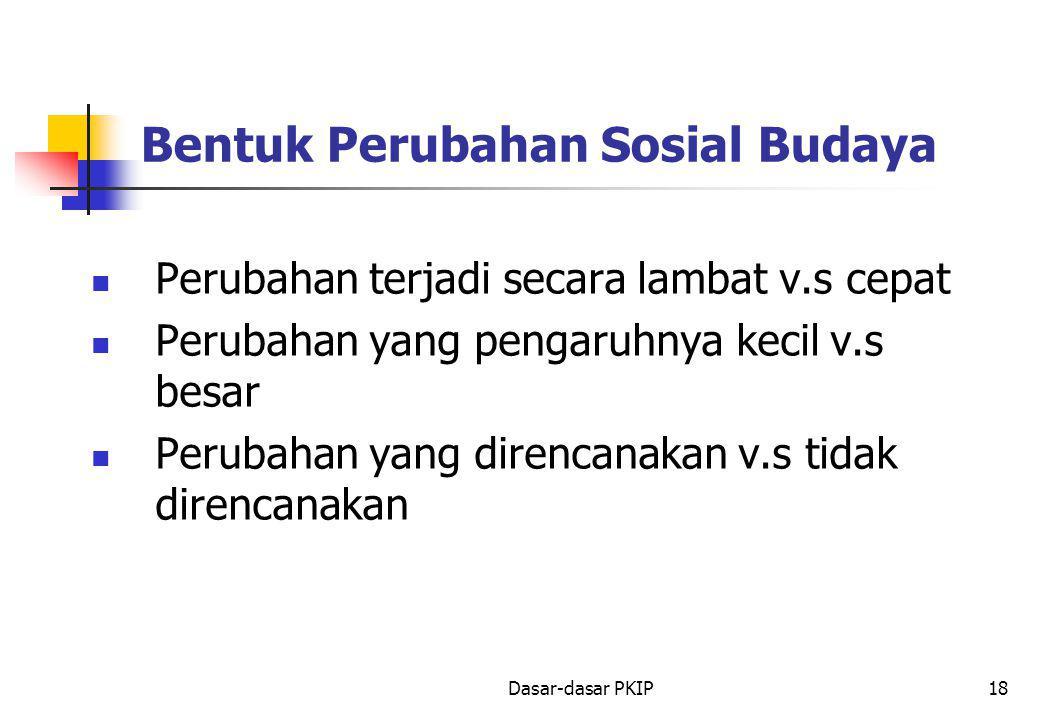 Dasar-dasar PKIP18 Bentuk Perubahan Sosial Budaya Perubahan terjadi secara lambat v.s cepat Perubahan yang pengaruhnya kecil v.s besar Perubahan yang direncanakan v.s tidak direncanakan