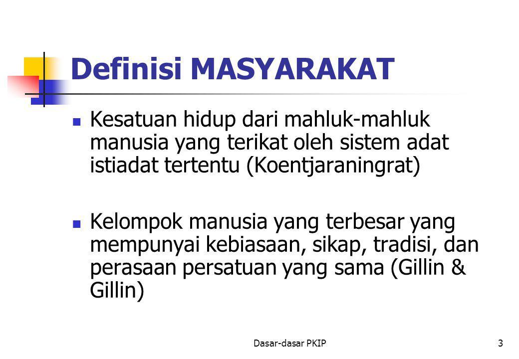 Dasar-dasar PKIP3 Definisi MASYARAKAT Kesatuan hidup dari mahluk-mahluk manusia yang terikat oleh sistem adat istiadat tertentu (Koentjaraningrat) Kelompok manusia yang terbesar yang mempunyai kebiasaan, sikap, tradisi, dan perasaan persatuan yang sama (Gillin & Gillin)