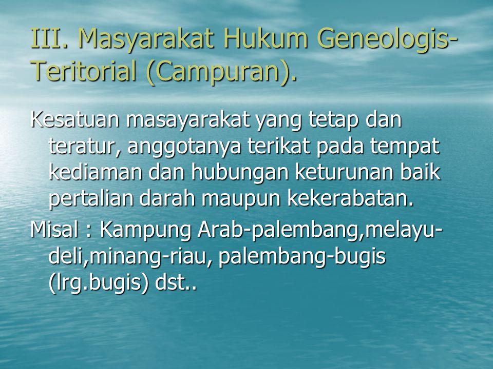 III. Masyarakat Hukum Geneologis- Teritorial (Campuran). Kesatuan masayarakat yang tetap dan teratur, anggotanya terikat pada tempat kediaman dan hubu