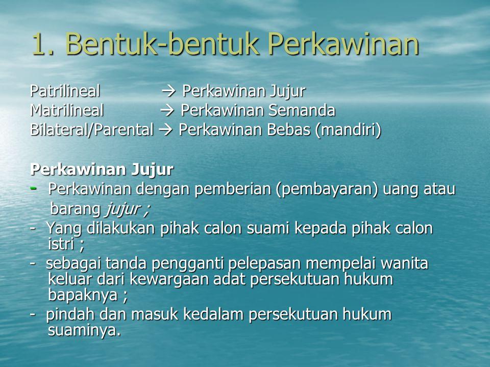 1. Bentuk-bentuk Perkawinan Patrilineal  Perkawinan Jujur Matrilineal  Perkawinan Semanda Bilateral/Parental  Perkawinan Bebas (mandiri) Perkawinan