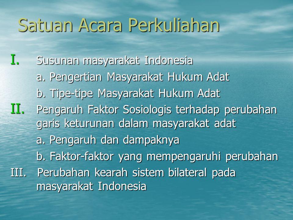 Satuan Acara Perkuliahan I. Susunan masyarakat Indonesia a. Pengertian Masyarakat Hukum Adat b. Tipe-tipe Masyarakat Hukum Adat II. Pengaruh Faktor So