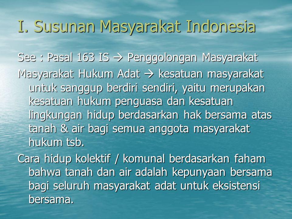 I. Susunan Masyarakat Indonesia See : Pasal 163 IS  Penggolongan Masyarakat Masyarakat Hukum Adat  kesatuan masyarakat untuk sanggup berdiri sendiri