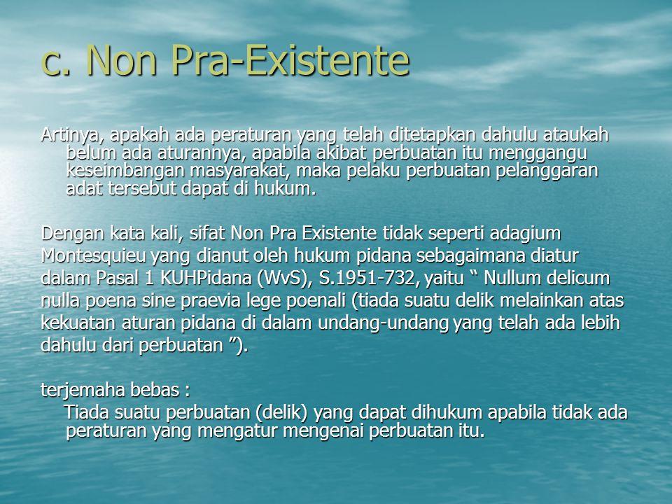 c. Non Pra-Existente Artinya, apakah ada peraturan yang telah ditetapkan dahulu ataukah belum ada aturannya, apabila akibat perbuatan itu menggangu ke