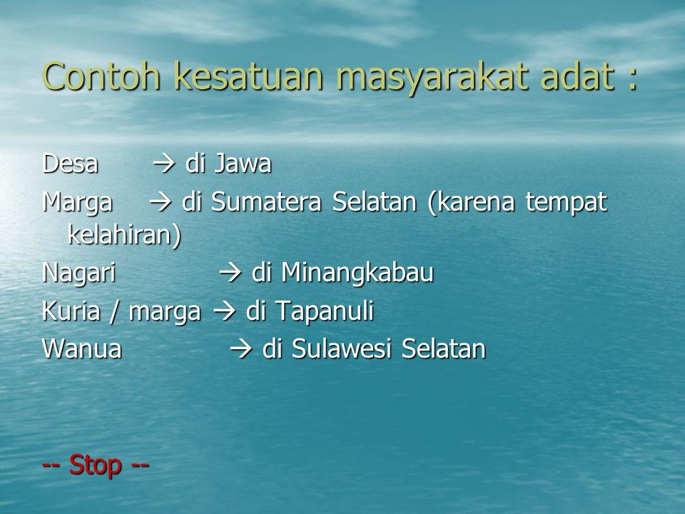 Contoh kesatuan masyarakat adat : Desa  di Jawa Marga  di Sumatera Selatan (karena tempat kelahiran) Nagari  di Minangkabau Kuria / marga  di Tapa