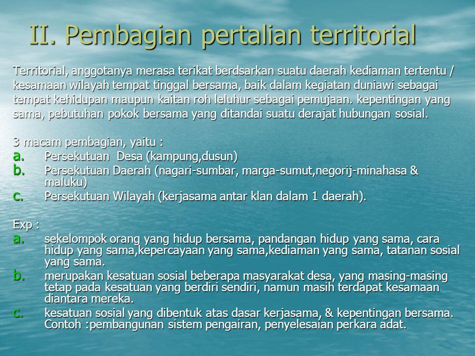 II. Pembagian pertalian territorial Territorial, anggotanya merasa terikat berdsarkan suatu daerah kediaman tertentu / kesamaan wilayah tempat tinggal
