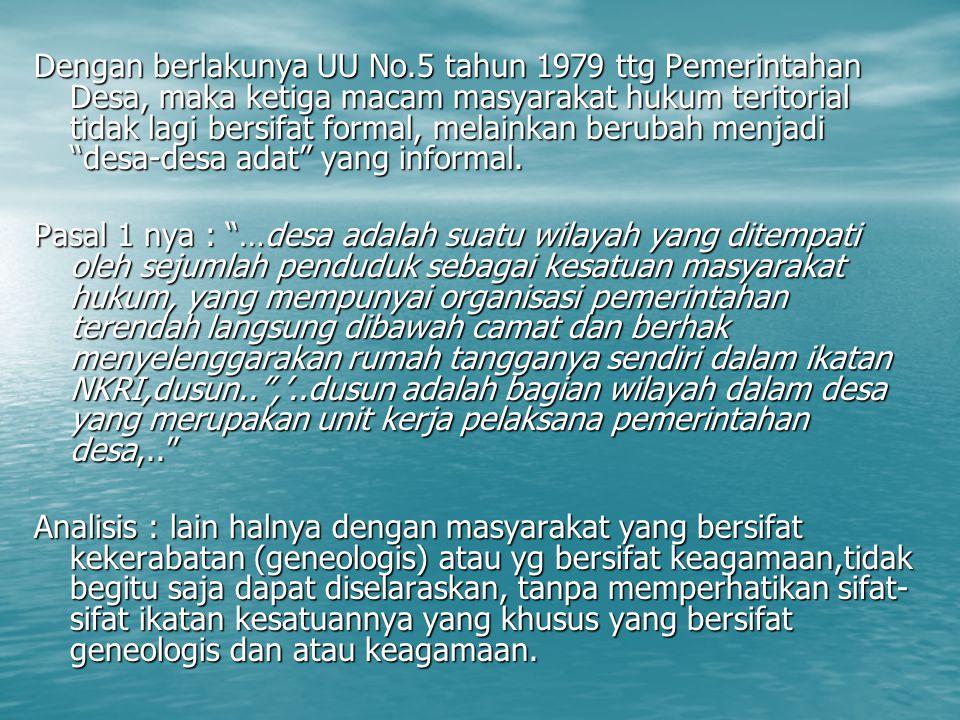 Dengan berlakunya UU No.5 tahun 1979 ttg Pemerintahan Desa, maka ketiga macam masyarakat hukum teritorial tidak lagi bersifat formal, melainkan beruba