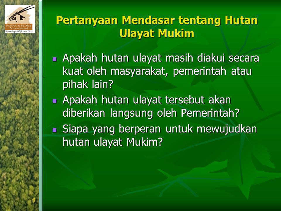 Pertanyaan Mendasar tentang Hutan Ulayat Mukim Apakah hutan ulayat masih diakui secara kuat oleh masyarakat, pemerintah atau pihak lain? Apakah hutan