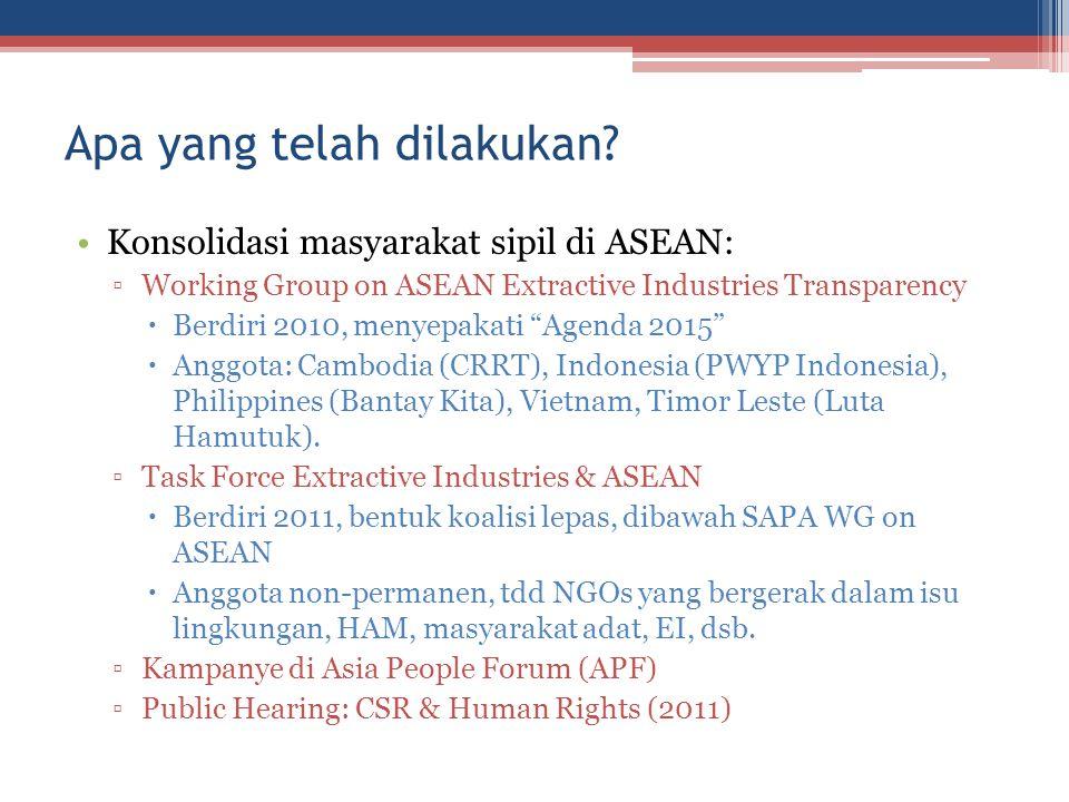 Apa yang telah dilakukan? Konsolidasi masyarakat sipil di ASEAN: ▫Working Group on ASEAN Extractive Industries Transparency  Berdiri 2010, menyepakat