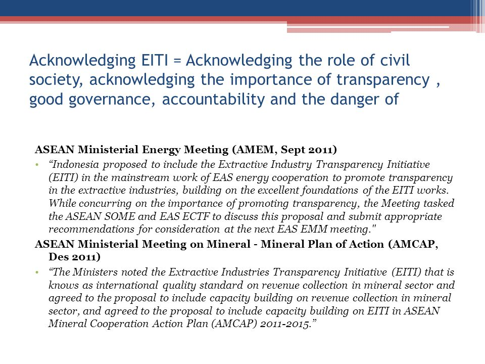 Acknowledging EITI = Acknowledging the role of civil society, acknowledging the importance of transparency, good governance, accountability and the danger of ASEAN Ministerial Energy Meeting (AMEM, Sept 2011) Indonesia proposed to include the Extractive Industry Transparency Initiative (EITI) in the mainstream work of EAS energy cooperation to promote transparency in the extractive industries, building on the excellent foundations of the EITI works.