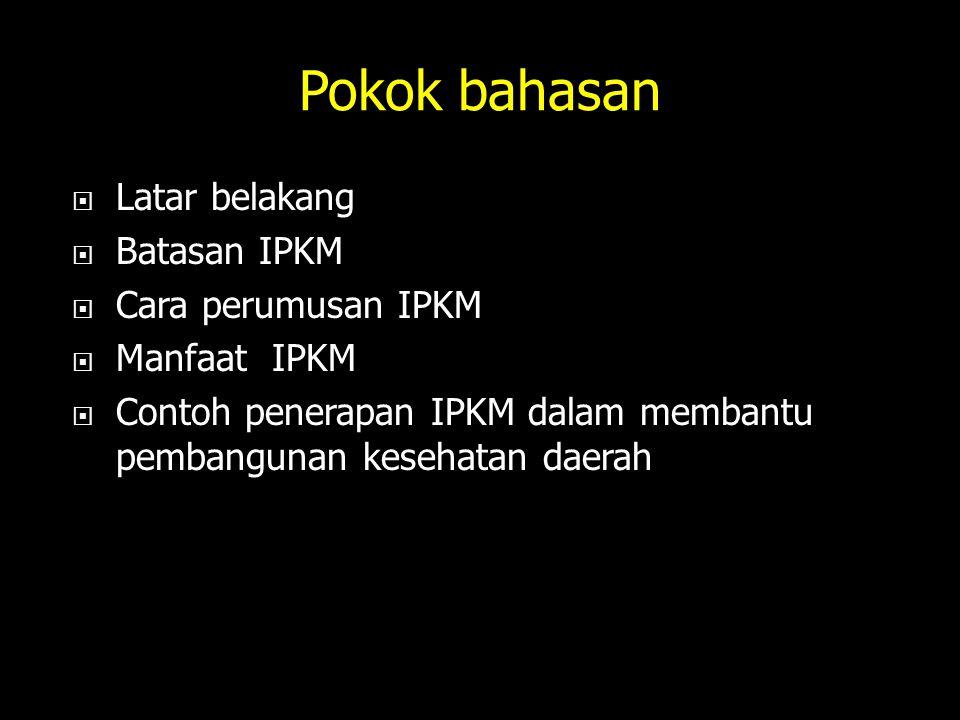 Pokok bahasan  Latar belakang  Batasan IPKM  Cara perumusan IPKM  Manfaat IPKM  Contoh penerapan IPKM dalam membantu pembangunan kesehatan daerah