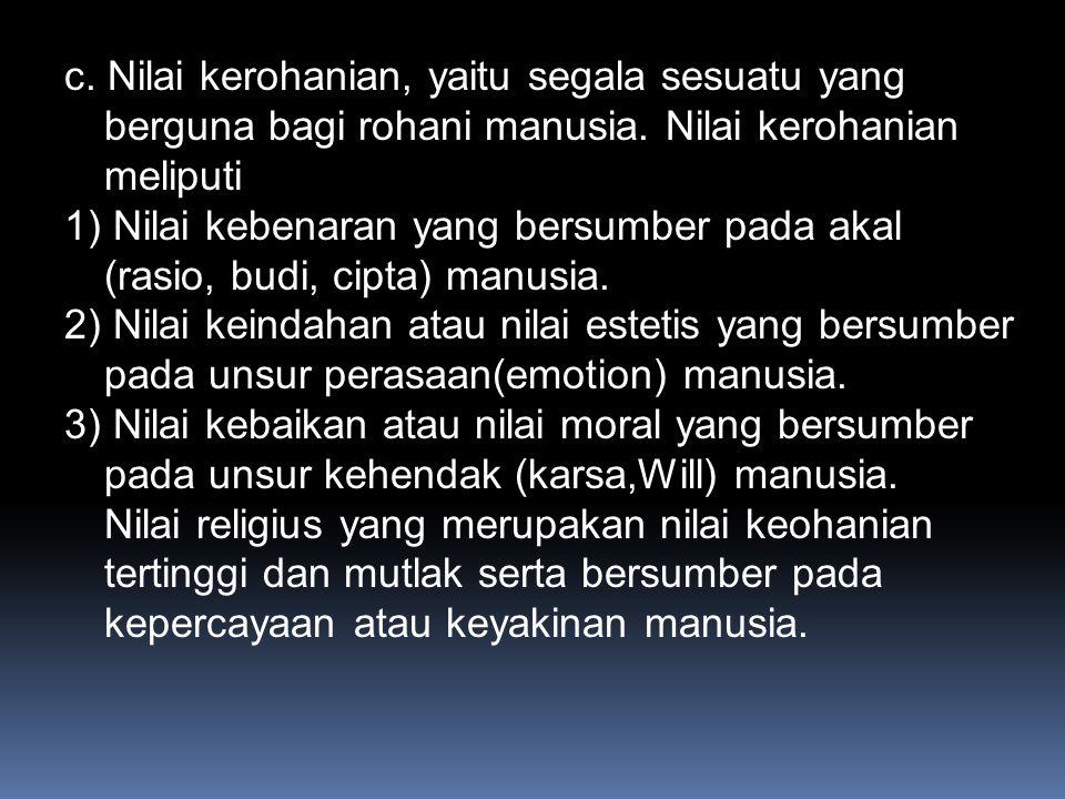 c.Nilai kerohanian, yaitu segala sesuatu yang berguna bagi rohani manusia.
