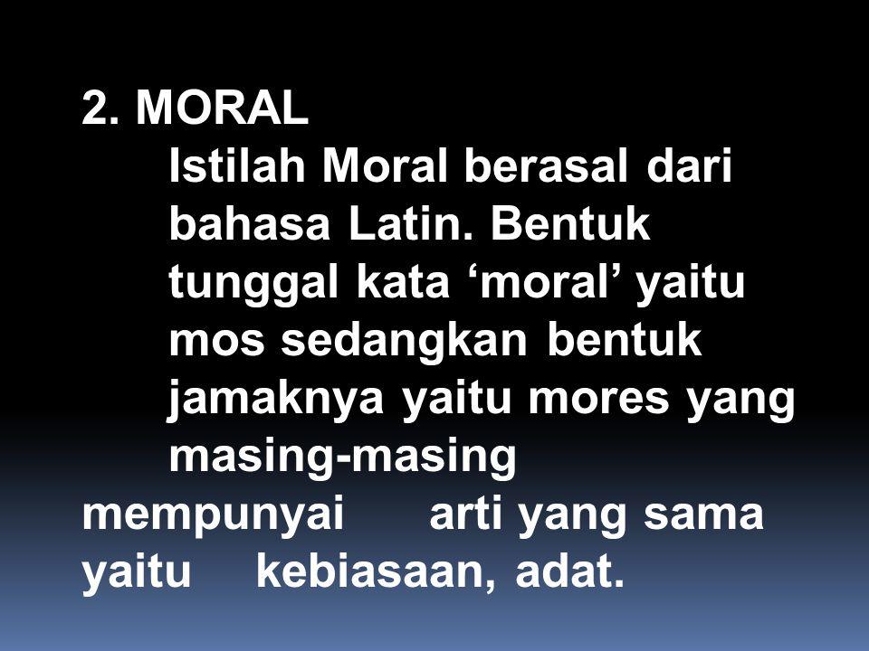 2.MORAL Istilah Moral berasal dari bahasa Latin.