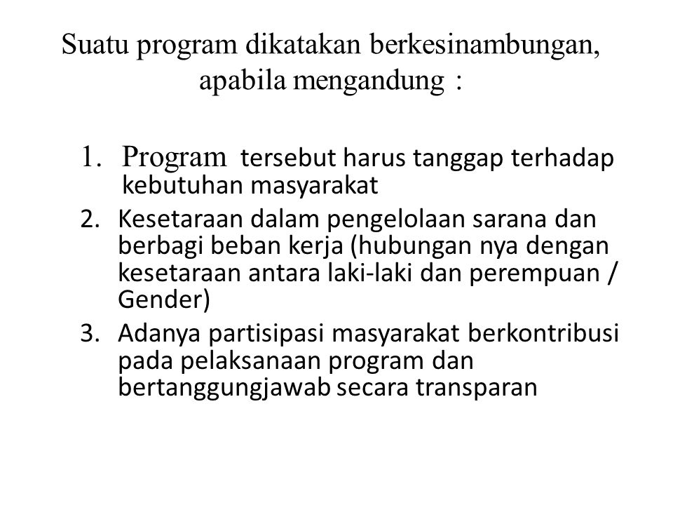 Suatu program dikatakan berkesinambungan, apabila mengandung : 1.Program tersebut harus tanggap terhadap kebutuhan masyarakat 2.Kesetaraan dalam penge