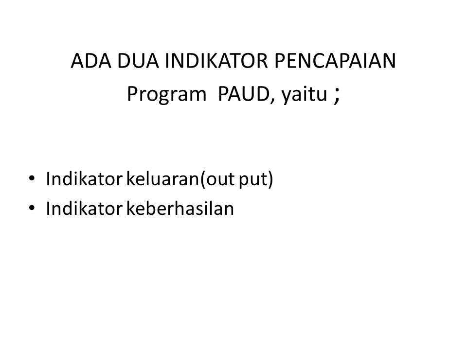 ADA DUA INDIKATOR PENCAPAIAN Program PAUD, yaitu ; Indikator keluaran(out put) Indikator keberhasilan
