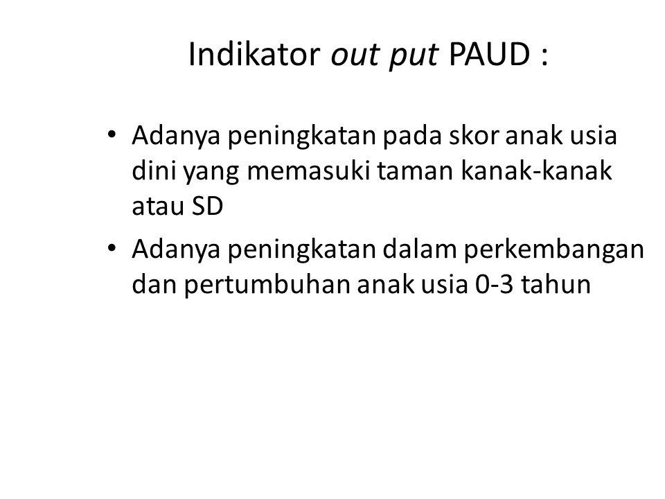 Indikator out put PAUD : Adanya peningkatan pada skor anak usia dini yang memasuki taman kanak-kanak atau SD Adanya peningkatan dalam perkembangan dan