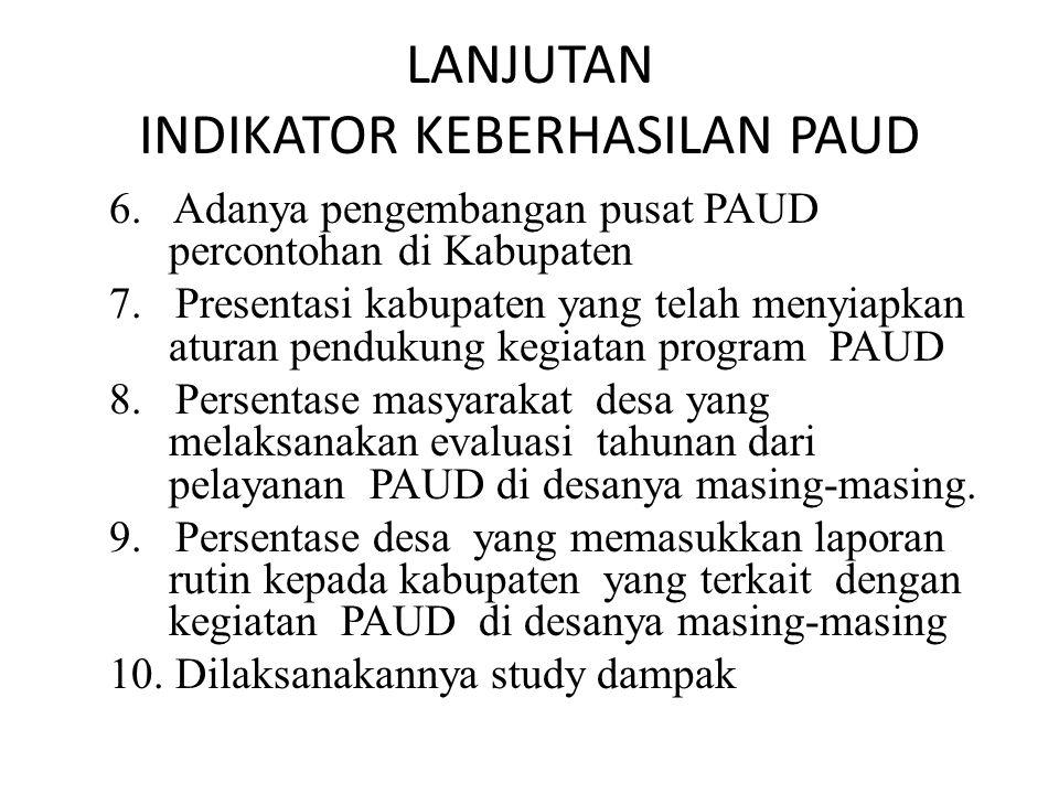 LANJUTAN INDIKATOR KEBERHASILAN PAUD 6. Adanya pengembangan pusat PAUD percontohan di Kabupaten 7. Presentasi kabupaten yang telah menyiapkan aturan p