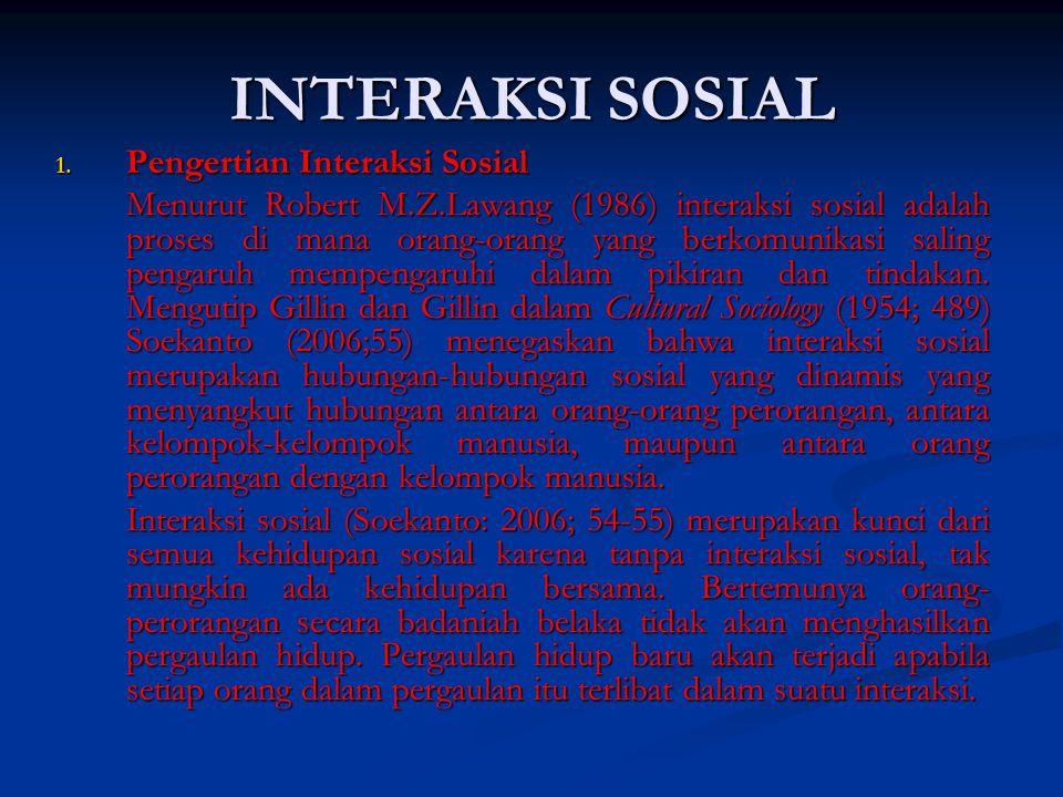 INTERAKSI SOSIAL 1. Pengertian Interaksi Sosial Menurut Robert M.Z.Lawang (1986) interaksi sosial adalah proses di mana orang-orang yang berkomunikasi