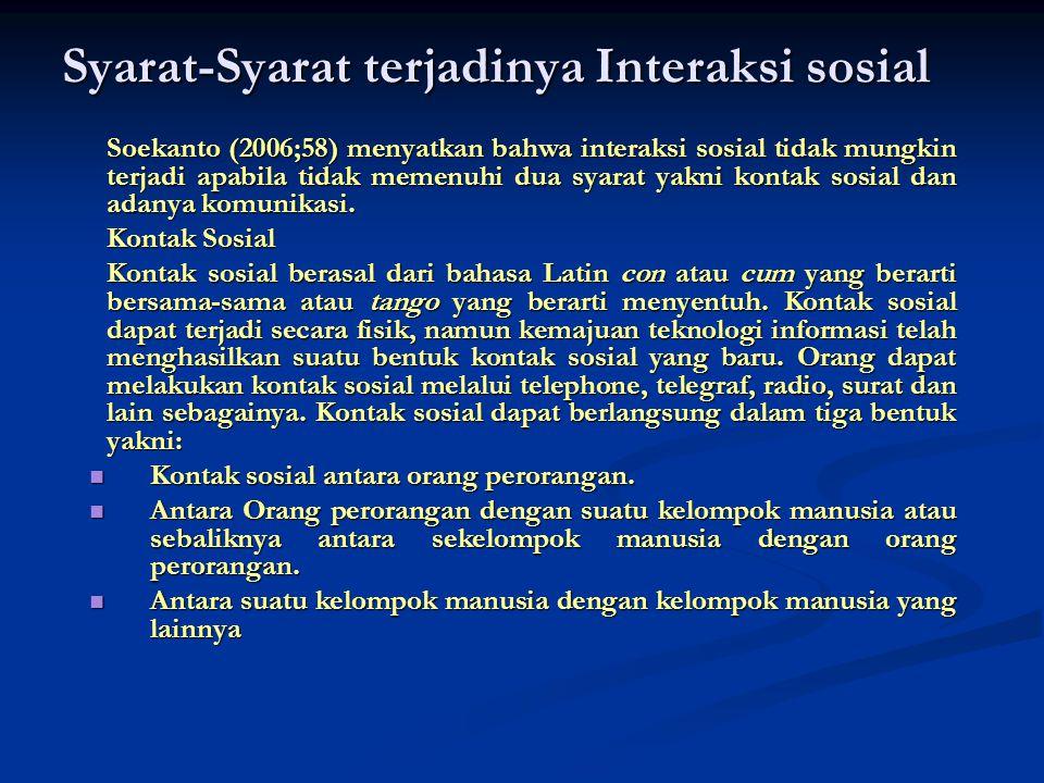 Syarat-Syarat terjadinya Interaksi sosial Soekanto (2006;58) menyatkan bahwa interaksi sosial tidak mungkin terjadi apabila tidak memenuhi dua syarat
