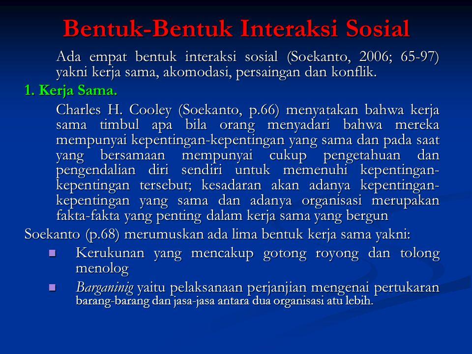 Bentuk-Bentuk Interaksi Sosial Ada empat bentuk interaksi sosial (Soekanto, 2006; 65-97) yakni kerja sama, akomodasi, persaingan dan konflik. 1. Kerja