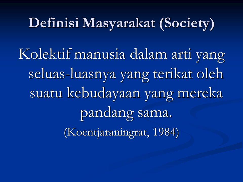 Definisi Masyarakat (Society) Kolektif manusia dalam arti yang seluas-luasnya yang terikat oleh suatu kebudayaan yang mereka pandang sama. (Koentjaran