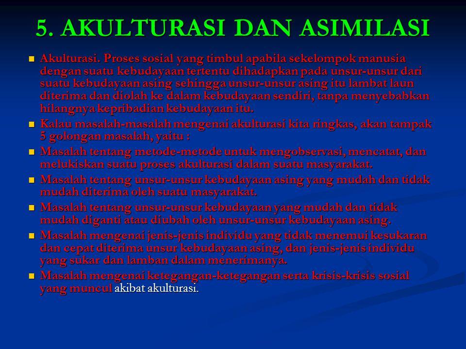 5. AKULTURASI DAN ASIMILASI Akulturasi. Proses sosial yang timbul apabila sekelompok manusia dengan suatu kebudayaan tertentu dihadapkan pada unsur-un