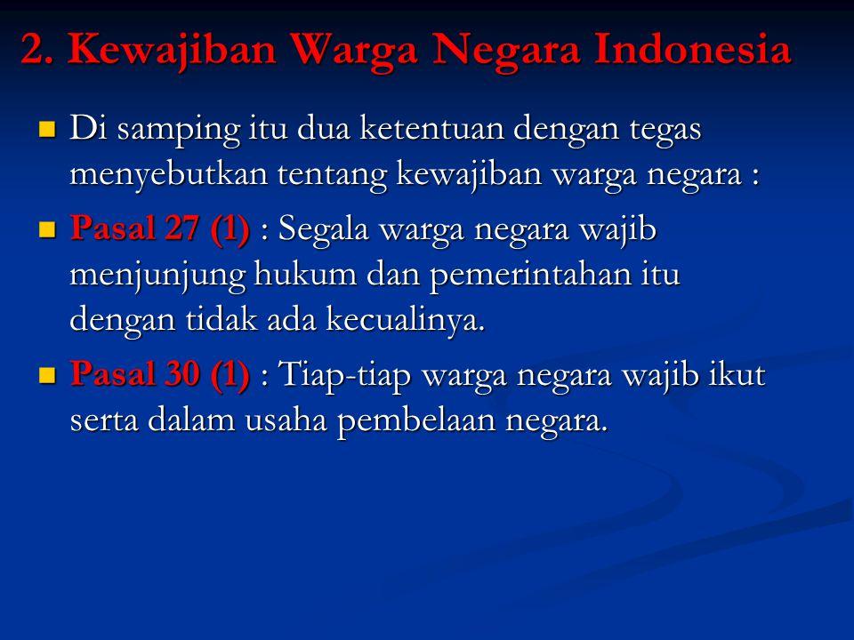 2. Kewajiban Warga Negara Indonesia Di samping itu dua ketentuan dengan tegas menyebutkan tentang kewajiban warga negara : Di samping itu dua ketentua