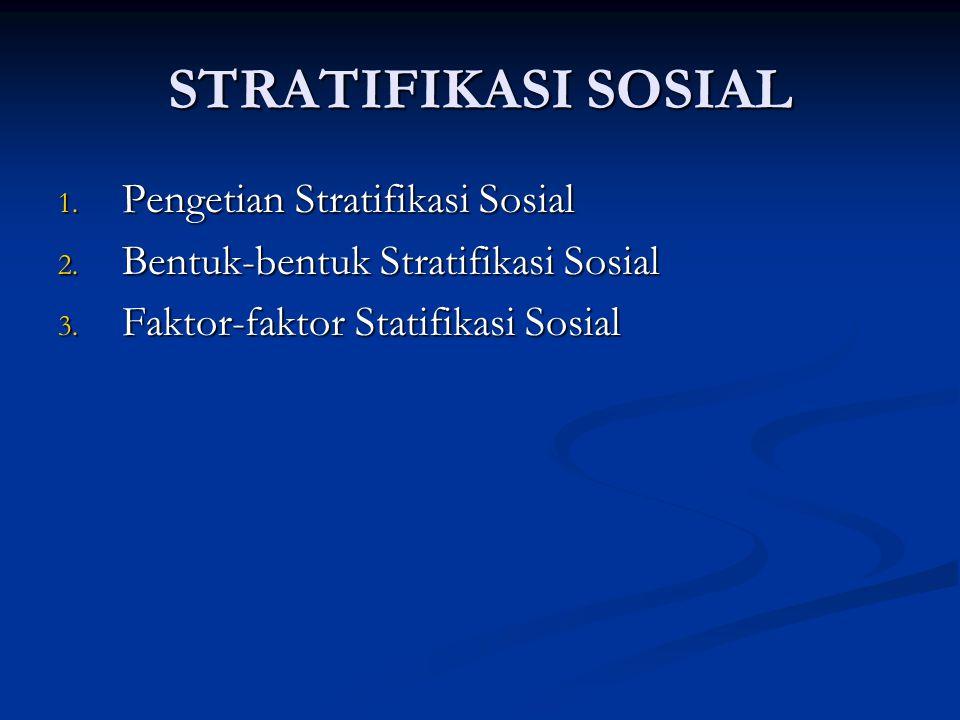 STRATIFIKASI SOSIAL 1. Pengetian Stratifikasi Sosial 2. Bentuk-bentuk Stratifikasi Sosial 3. Faktor-faktor Statifikasi Sosial