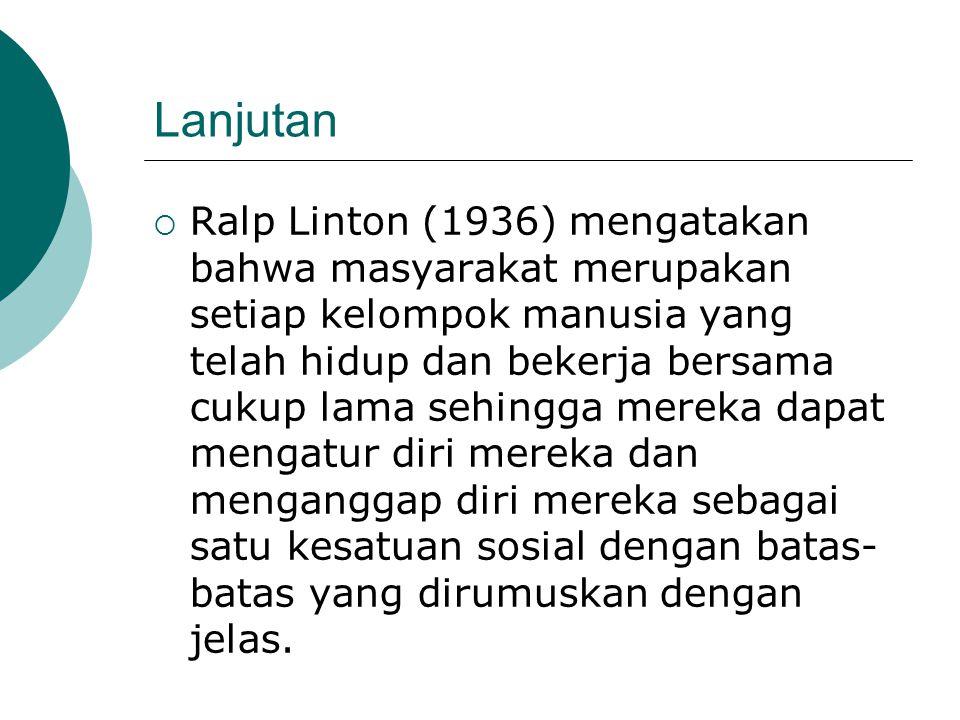 Lanjutan  Ralp Linton (1936) mengatakan bahwa masyarakat merupakan setiap kelompok manusia yang telah hidup dan bekerja bersama cukup lama sehingga m