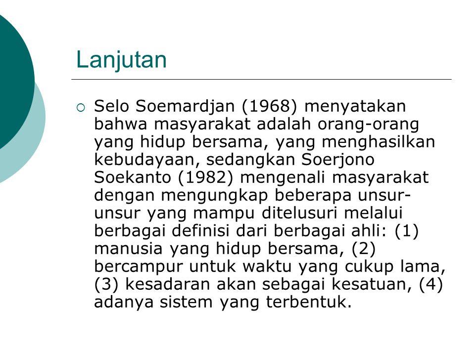 Lanjutan  Selo Soemardjan (1968) menyatakan bahwa masyarakat adalah orang-orang yang hidup bersama, yang menghasilkan kebudayaan, sedangkan Soerjono