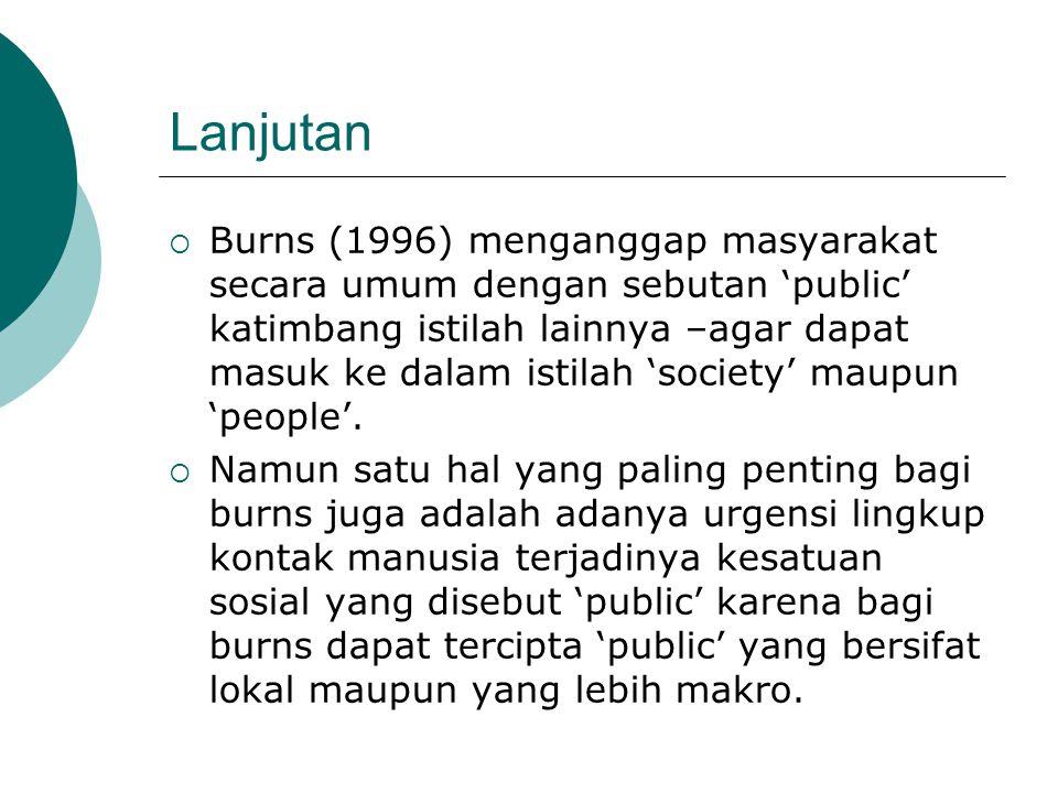 Lanjutan  Burns (1996) menganggap masyarakat secara umum dengan sebutan 'public' katimbang istilah lainnya –agar dapat masuk ke dalam istilah 'societ